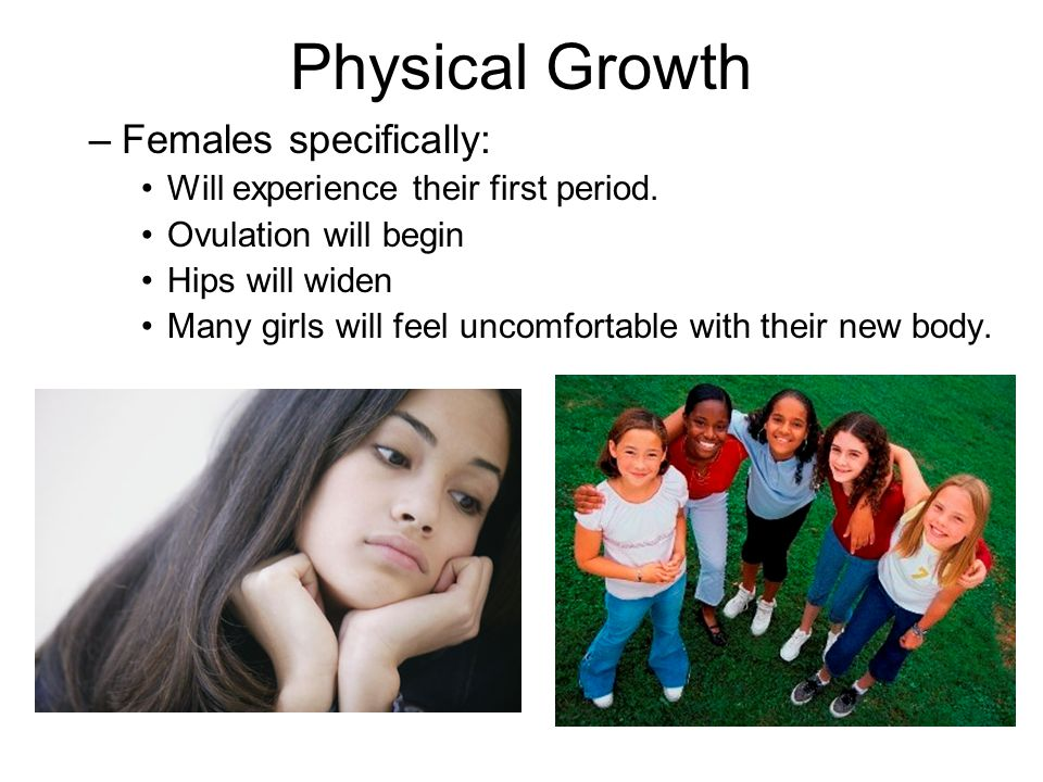 Physical Growth –Females specifically: Will experience their first period.