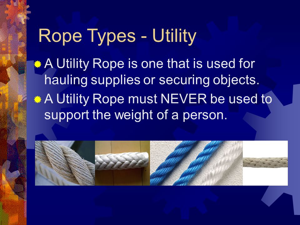 Rope Types - Utility  A Utility Rope is one that is used for hauling supplies or securing objects.