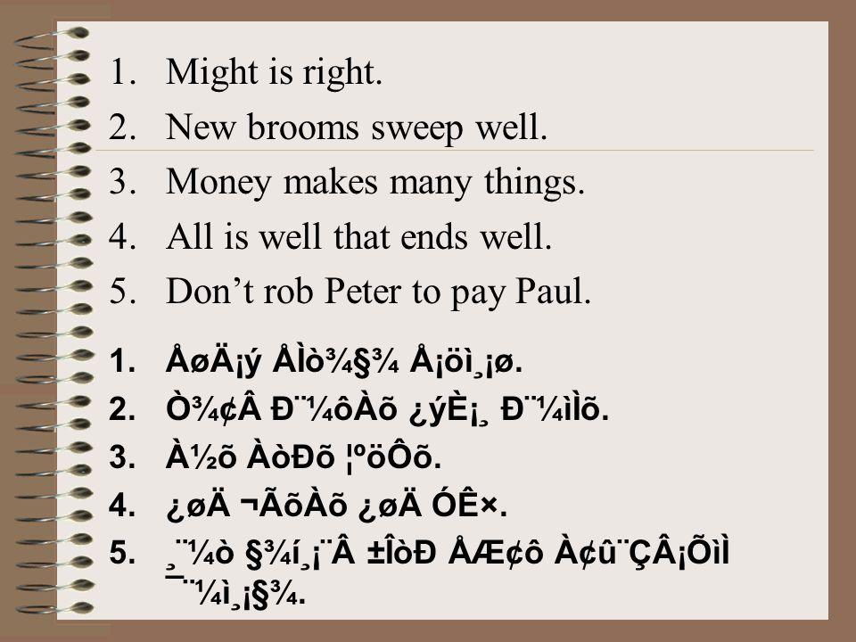 1.Might is right. 2.New brooms sweep well. 3.Money makes many things. 4.All is well that ends well. 5.Don't rob Peter to pay Paul. 1.ÅøÄ¡ý ÅÌò¾§¾ Å¡öì