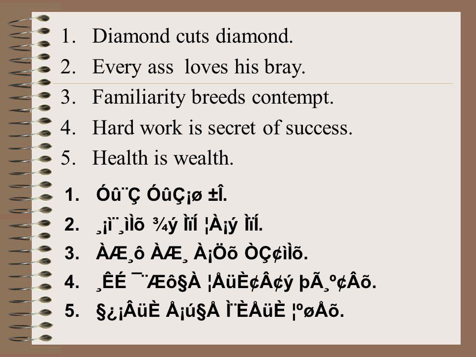1.Diamond cuts diamond. 2.Every ass loves his bray. 3.Familiarity breeds contempt. 4.Hard work is secret of success. 5.Health is wealth. 1.Óû¨Ç ÓûÇ¡ø