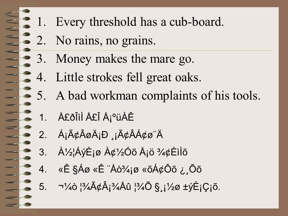 1.Every threshold has a cub-board. 2.No rains, no grains. 3.Money makes the mare go. 4.Little strokes fell great oaks. 5.A bad workman complaints of h