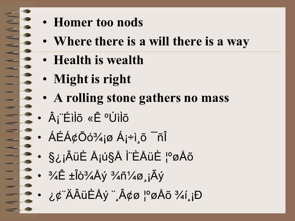 Homer too nods Where there is a will there is a way Health is wealth Might is right A rolling stone gathers no mass Â¡¨ÉìÌõ «Ê ºÚìÌõ ÁÉÁ¢Õó¾¡ø Á¡÷ì¸õ