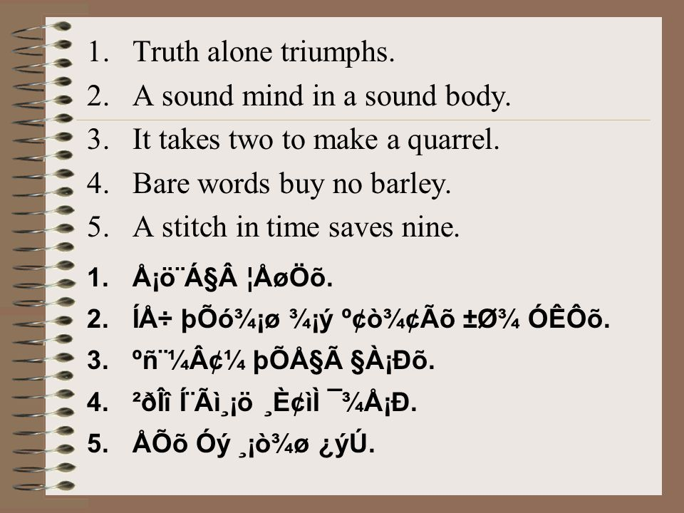 1.Truth alone triumphs. 2.A sound mind in a sound body. 3.It takes two to make a quarrel. 4.Bare words buy no barley. 5.A stitch in time saves nine. 1
