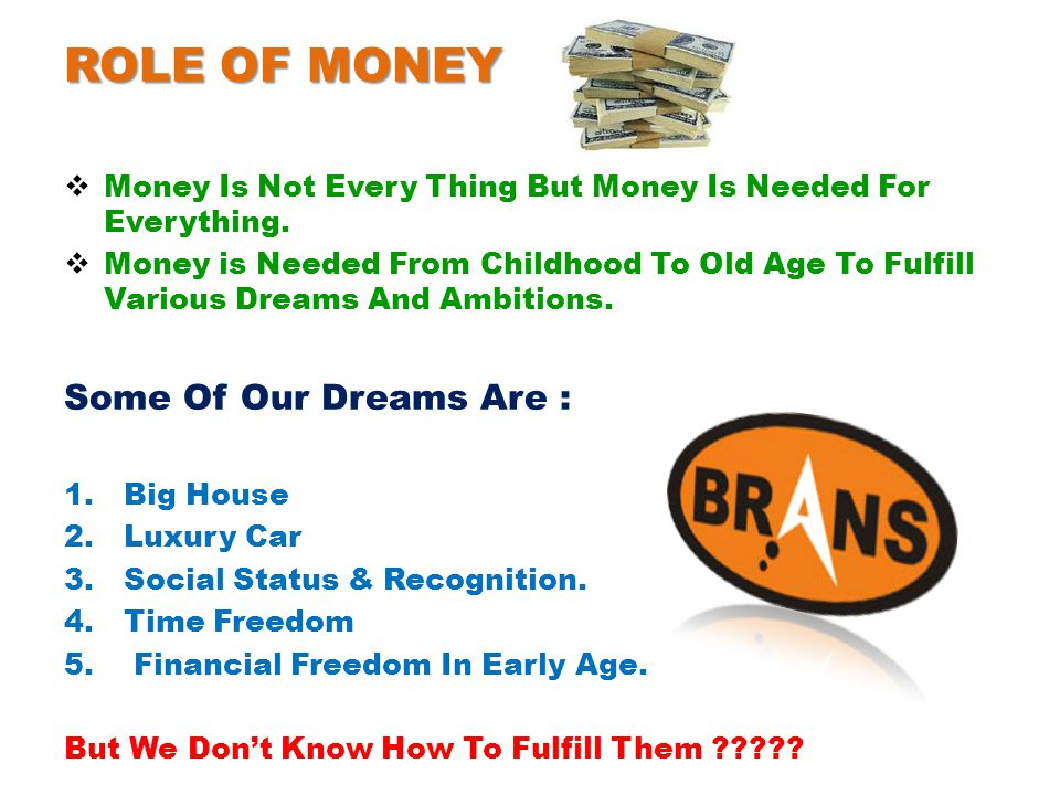 ROLE OF MONEY  Money Is Not Every Thing But Money Is Needed For Everything.