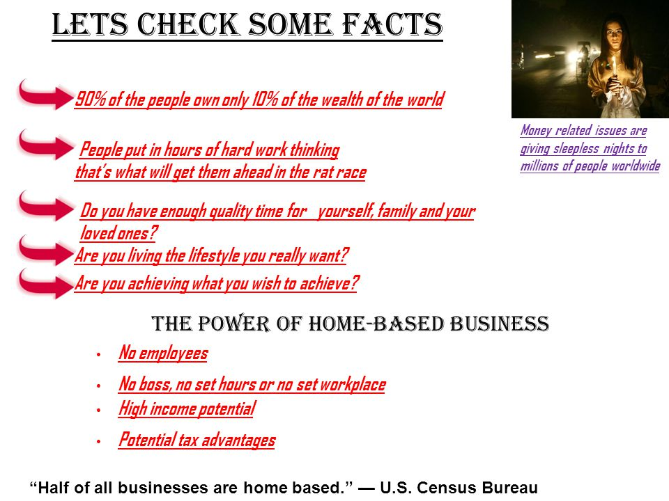 LETS CHECK SOME FACTS Money related issues are giving sleepless nights to millions of people worldwide 90% of the people own only 10% of the wealth of the world People put in hours of hard work thinking that's what will get them ahead in the rat race Do you have enough quality time for yourself, family and your loved ones.