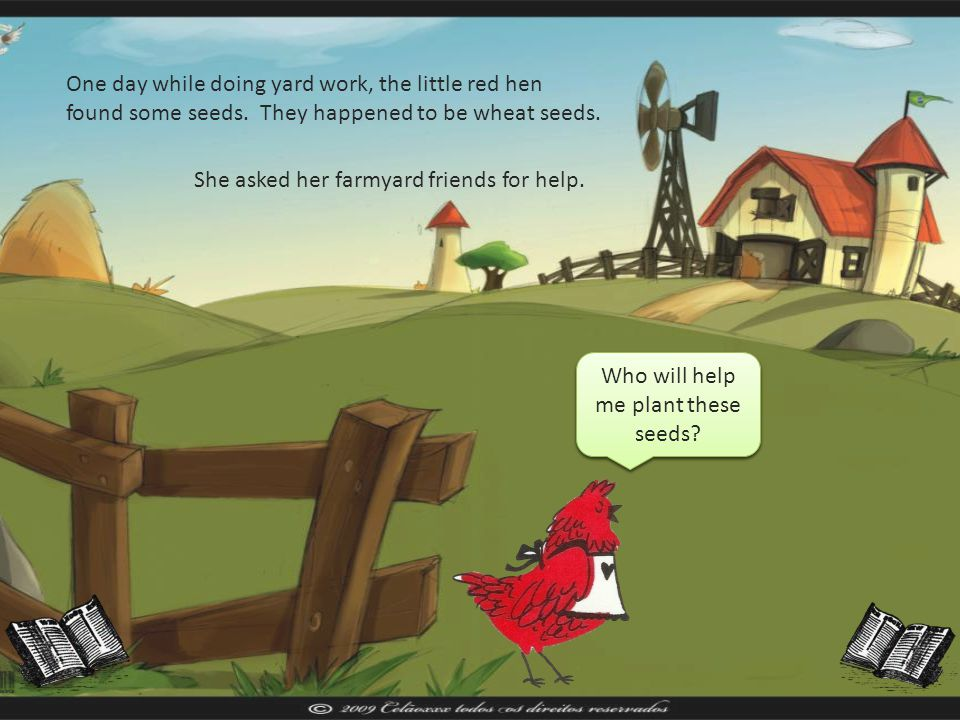Once upon a time there was a little red hen. She was a very busy little red hen and she lived on a farm with three very lazy animals. There was a cat,