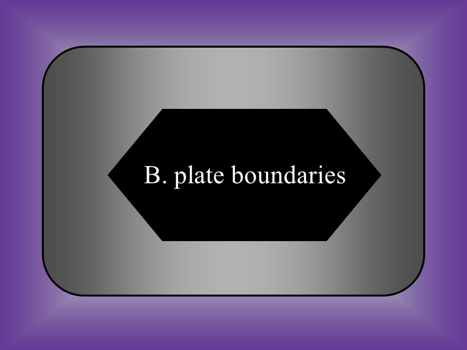 A:B: divergent boundaries plate boundaries C:D: transform boundaries None of these #12 Faults and volcanoes found at tectonic ______ ________.