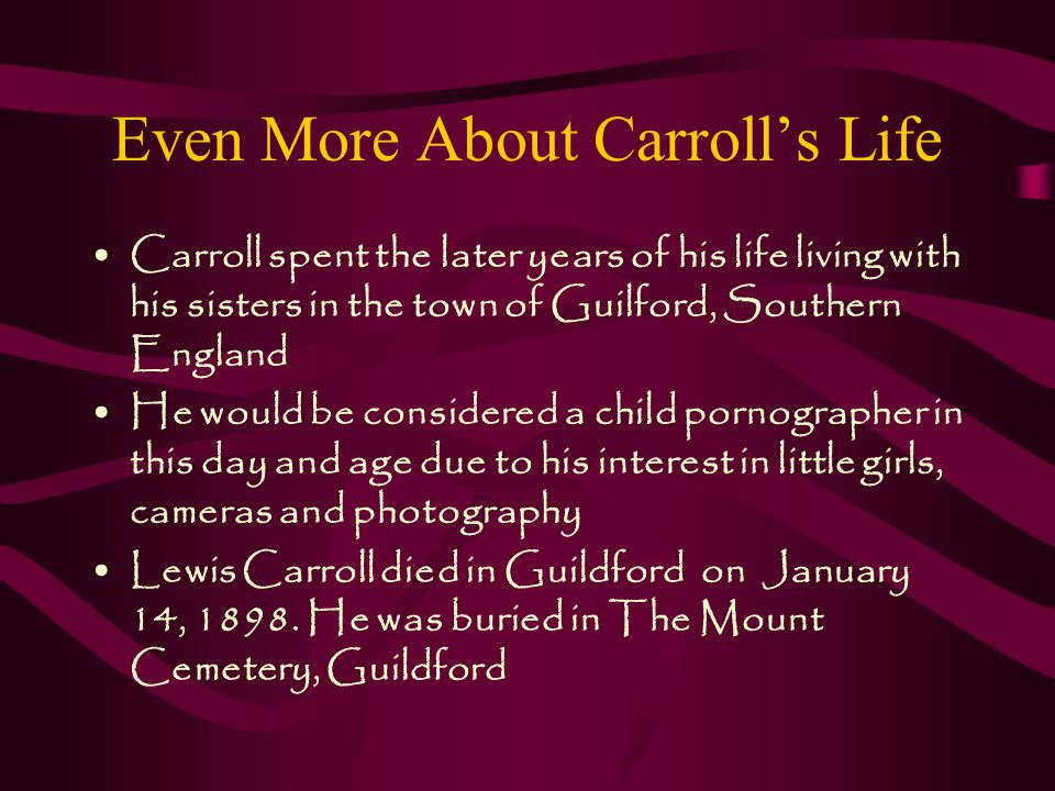 More About Carroll's Life The name Lewis Carroll came from the original names Lutwidge and Charles Therefore, his real name isn't Lewis Carroll, it is Charles Lutwidge Dodgson or Mr.