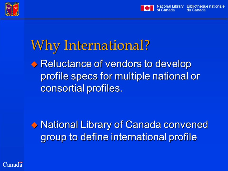 National Library of Canada Bibliothèque nationale du Canada Canada Meetings  2 meetings with ZIG in 1998  not the right mix; needed input from users, not implementors  2 teleconferences held thus far in 1999  March and May  connecting Canada, U.S., U.K., Australia…  Goal: complete development by Dec.