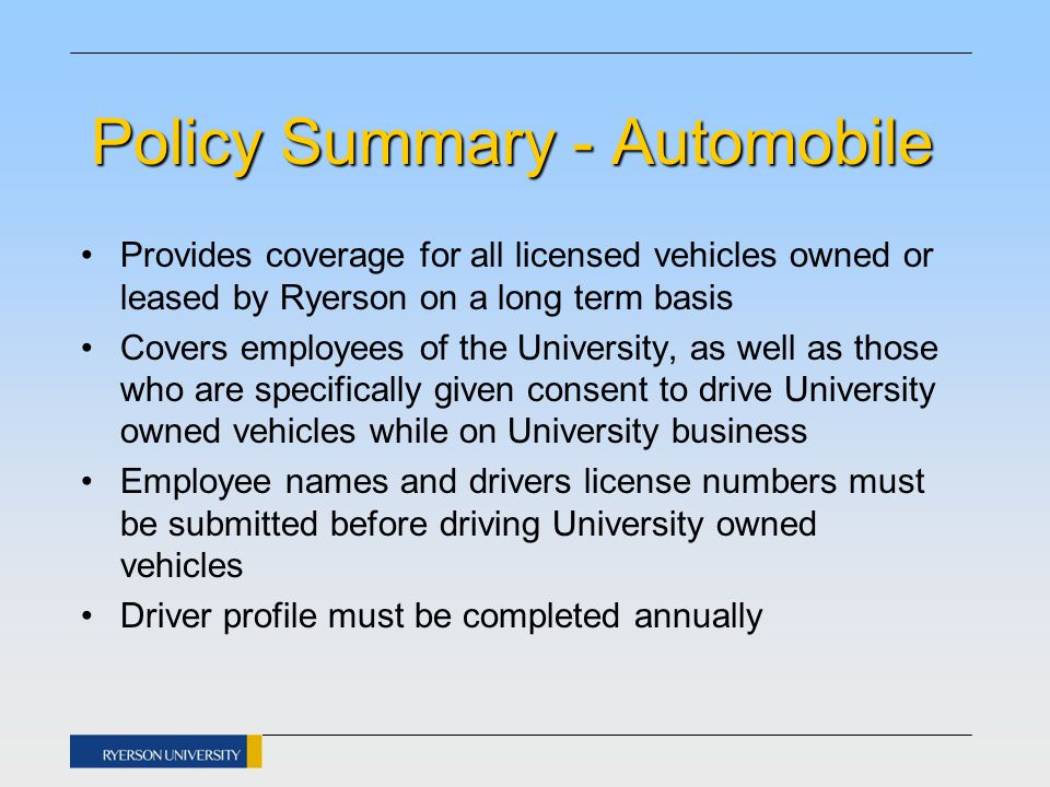 Policy Summary - Automobile Provides coverage for all licensed vehicles owned or leased by Ryerson on a long term basis Covers employees of the University, as well as those who are specifically given consent to drive University owned vehicles while on University business Employee names and drivers license numbers must be submitted before driving University owned vehicles Driver profile must be completed annually