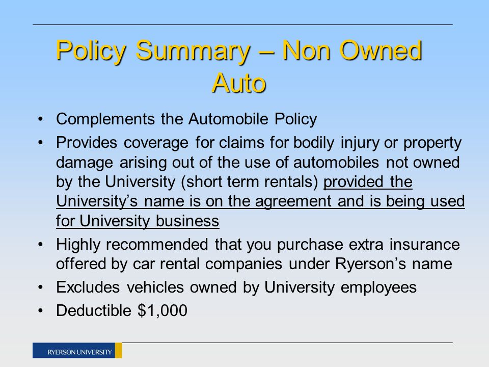 Policy Summary – Non Owned Auto Complements the Automobile Policy Provides coverage for claims for bodily injury or property damage arising out of the use of automobiles not owned by the University (short term rentals) provided the University's name is on the agreement and is being used for University business Highly recommended that you purchase extra insurance offered by car rental companies under Ryerson's name Excludes vehicles owned by University employees Deductible $1,000