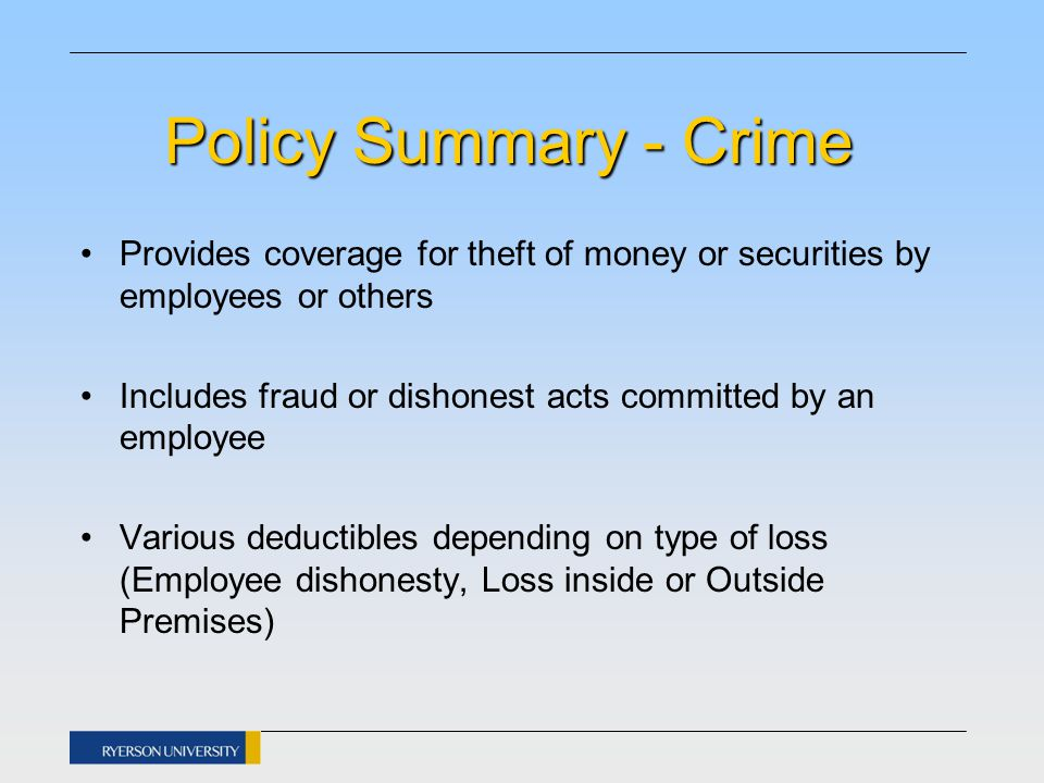 Policy Summary - Crime Provides coverage for theft of money or securities by employees or others Includes fraud or dishonest acts committed by an employee Various deductibles depending on type of loss (Employee dishonesty, Loss inside or Outside Premises)