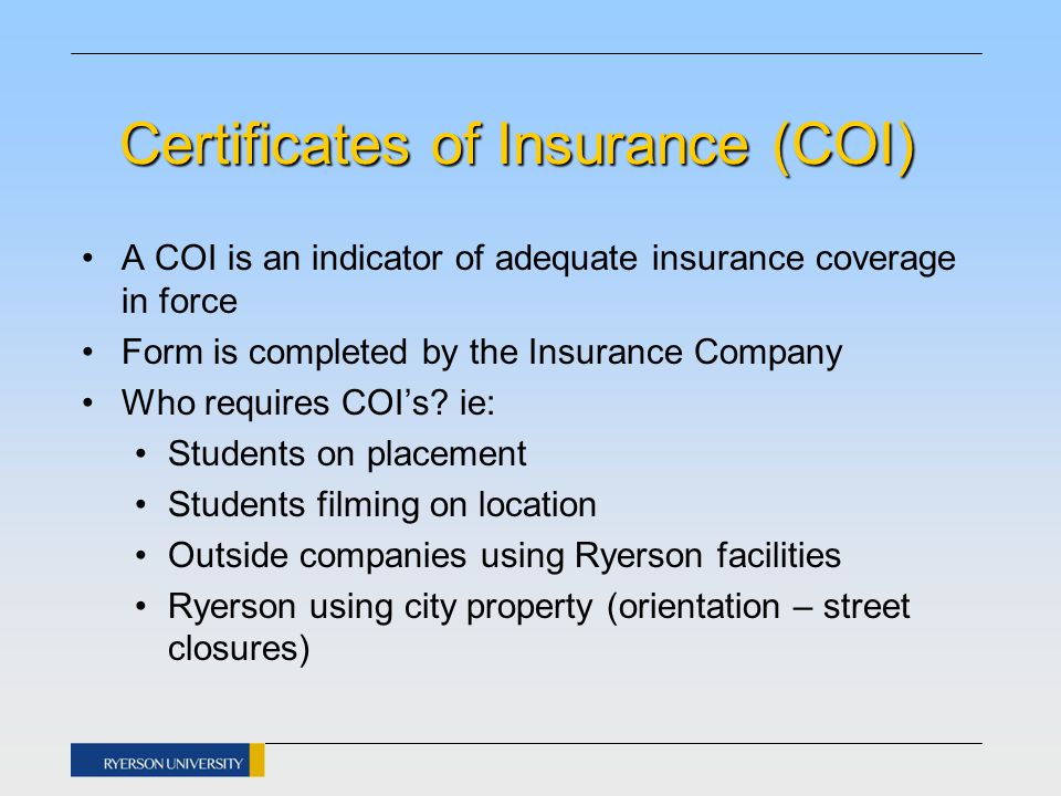 Certificates of Insurance (COI) A COI is an indicator of adequate insurance coverage in force Form is completed by the Insurance Company Who requires COI's.