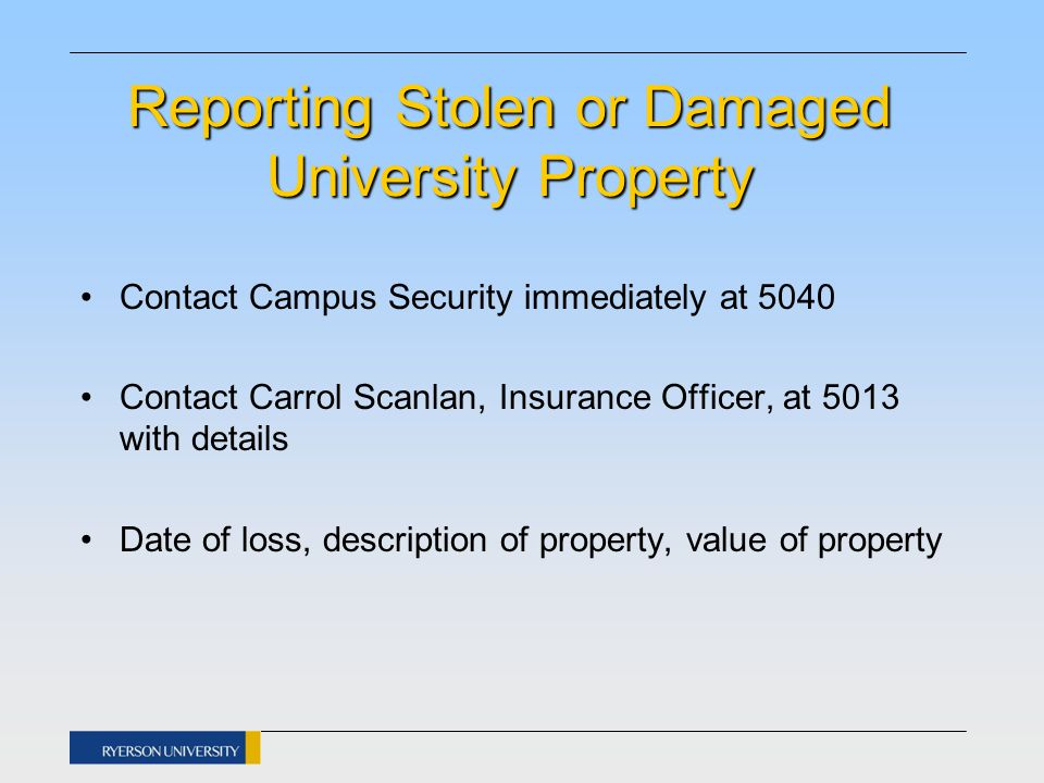 Reporting Stolen or Damaged University Property Contact Campus Security immediately at 5040 Contact Carrol Scanlan, Insurance Officer, at 5013 with details Date of loss, description of property, value of property