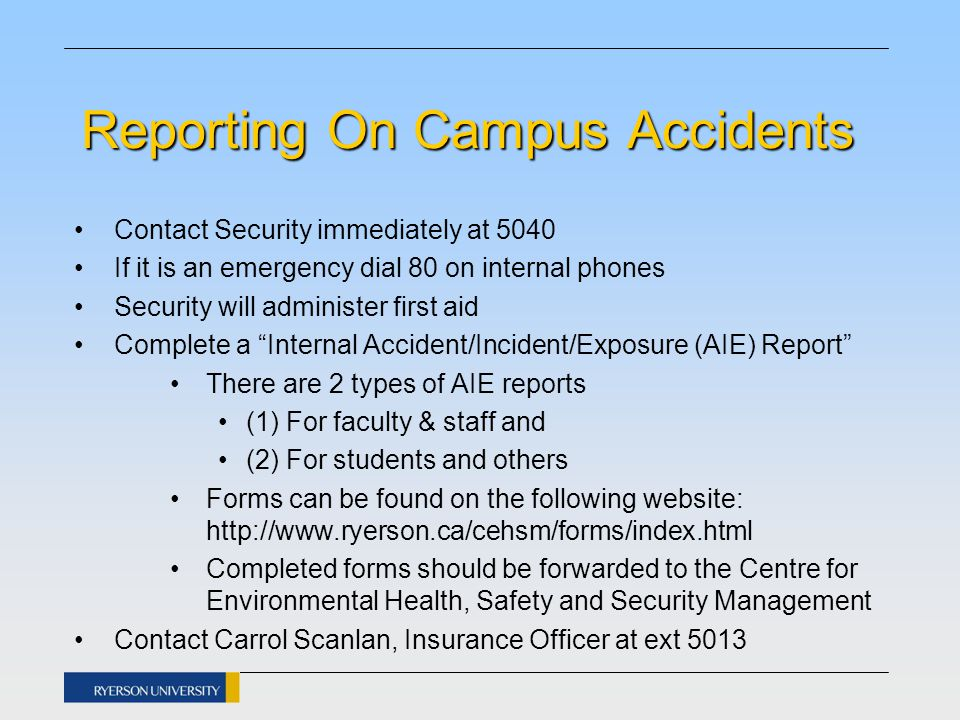 Reporting On Campus Accidents Contact Security immediately at 5040 If it is an emergency dial 80 on internal phones Security will administer first aid Complete a Internal Accident/Incident/Exposure (AIE) Report There are 2 types of AIE reports (1) For faculty & staff and (2) For students and others Forms can be found on the following website: http://www.ryerson.ca/cehsm/forms/index.html Completed forms should be forwarded to the Centre for Environmental Health, Safety and Security Management Contact Carrol Scanlan, Insurance Officer at ext 5013