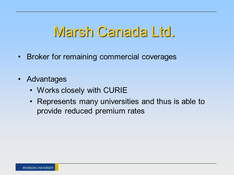 Marsh Canada Ltd. Broker for remaining commercial coverages Advantages Works closely with CURIE Represents many universities and thus is able to provi
