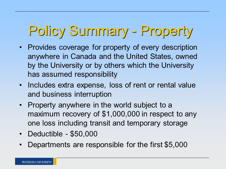 Policy Summary – User Group Program Available to outside companies/groups using Ryerson facilities who do not have their own liability policies Premiums charged to companies/groups are based on type of events, length of event and number of attendees Ryerson pays a minimum premium All premiums collected over and above the minimum are paid to the insurance company annually