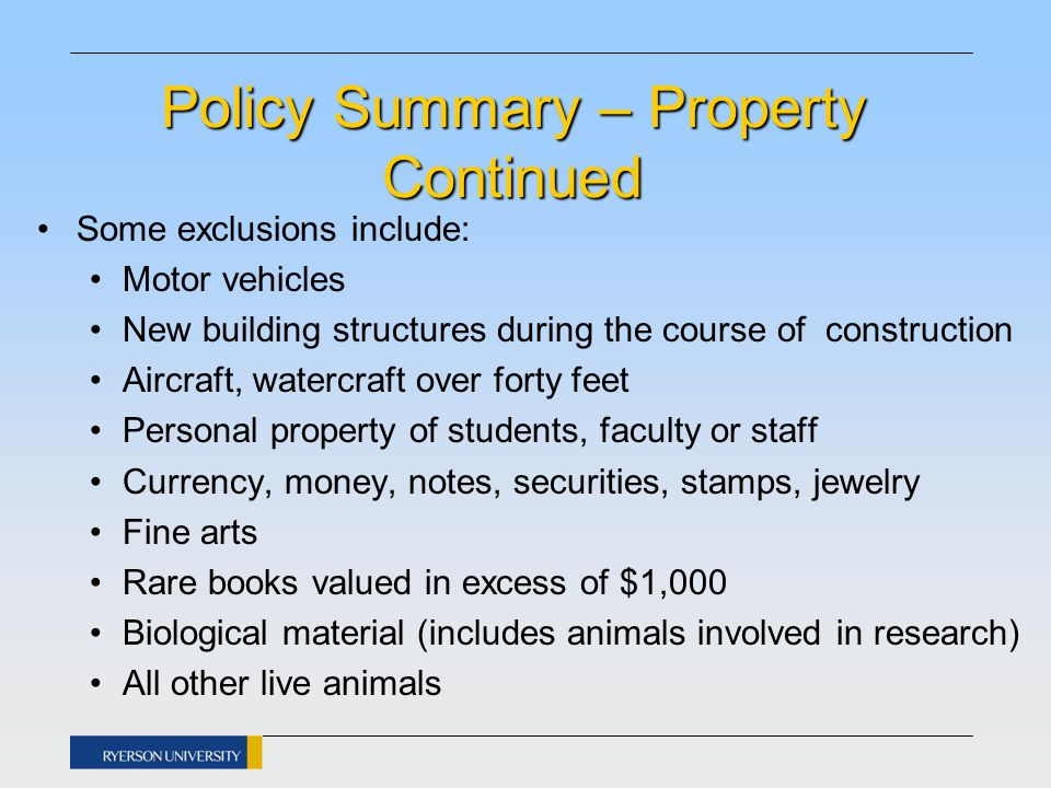 Policy Summary – Property Continued Some exclusions include: Motor vehicles New building structures during the course of construction Aircraft, watercraft over forty feet Personal property of students, faculty or staff Currency, money, notes, securities, stamps, jewelry Fine arts Rare books valued in excess of $1,000 Biological material (includes animals involved in research) All other live animals
