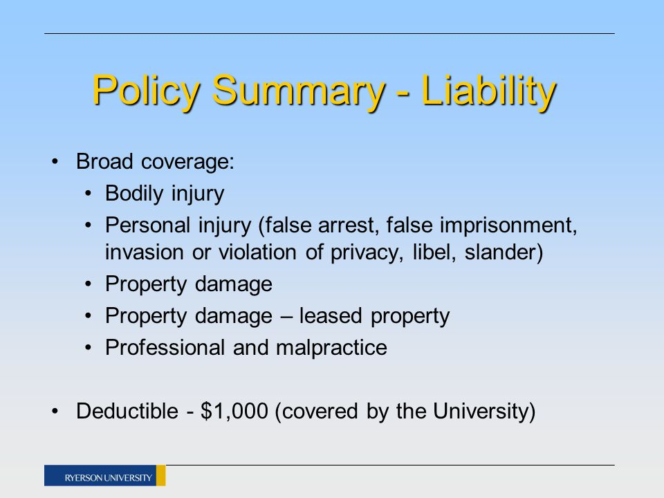 Policy Summary - Liability Broad coverage: Bodily injury Personal injury (false arrest, false imprisonment, invasion or violation of privacy, libel, slander) Property damage Property damage – leased property Professional and malpractice Deductible - $1,000 (covered by the University)