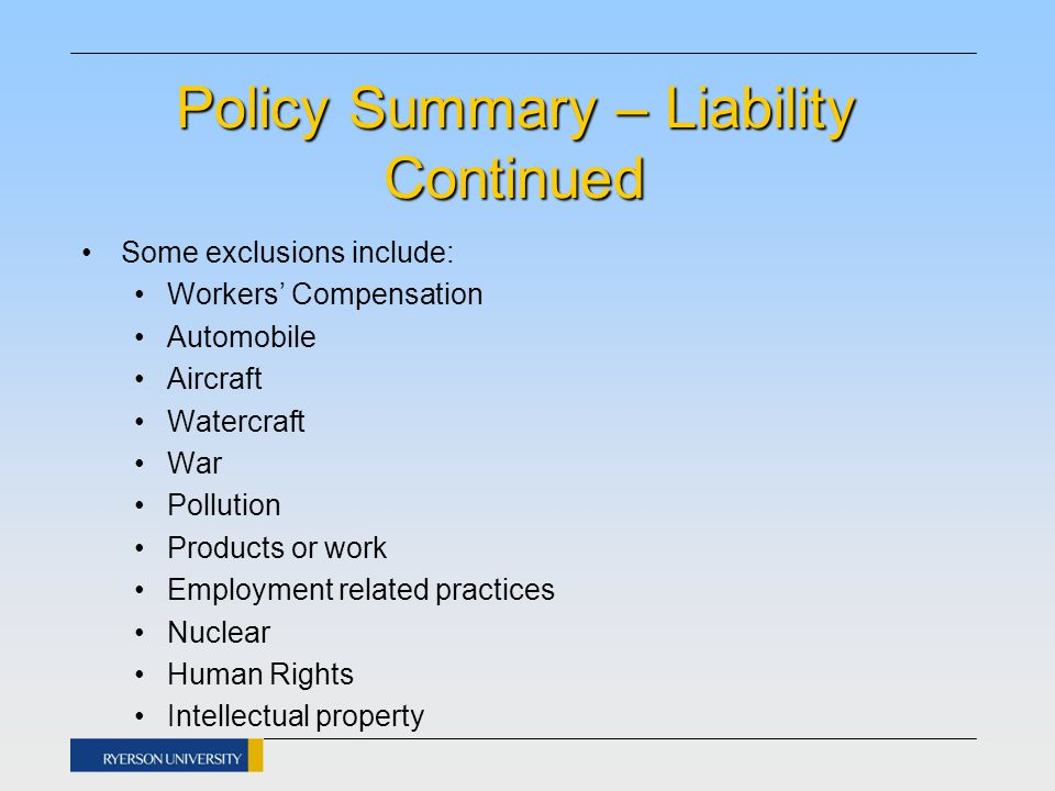 Policy Summary – Liability Continued Some exclusions include: Workers' Compensation Automobile Aircraft Watercraft War Pollution Products or work Employment related practices Nuclear Human Rights Intellectual property