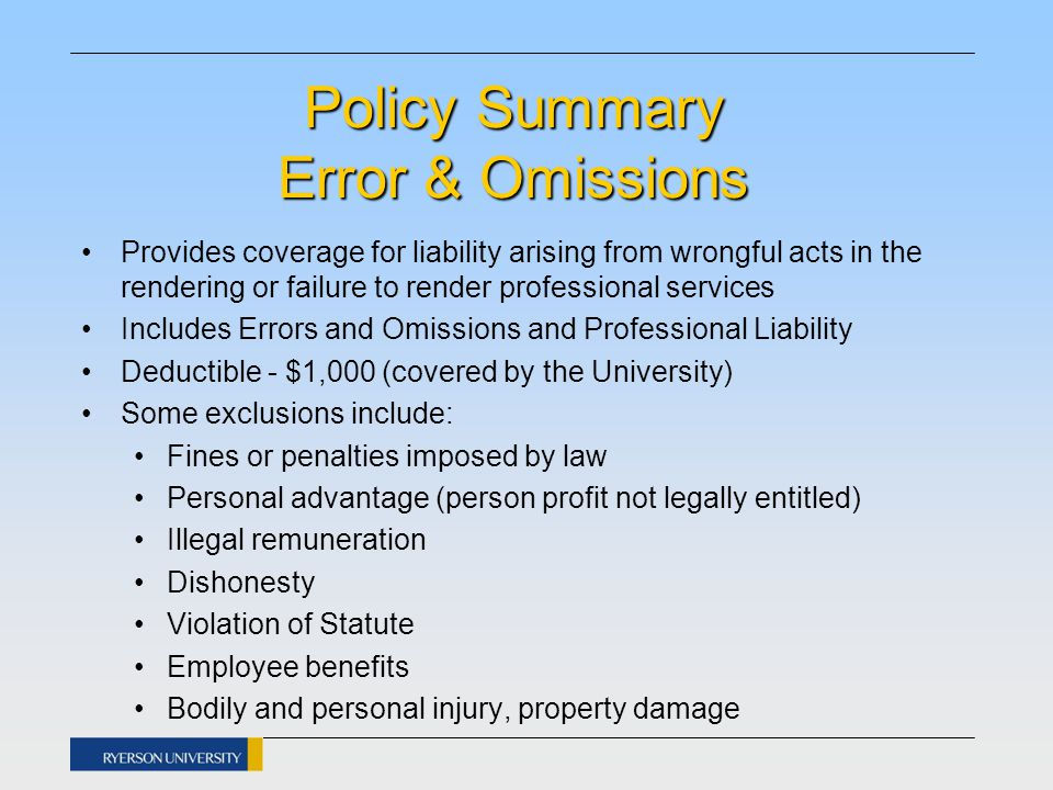 Policy Summary Error & Omissions Provides coverage for liability arising from wrongful acts in the rendering or failure to render professional services Includes Errors and Omissions and Professional Liability Deductible - $1,000 (covered by the University) Some exclusions include: Fines or penalties imposed by law Personal advantage (person profit not legally entitled) Illegal remuneration Dishonesty Violation of Statute Employee benefits Bodily and personal injury, property damage
