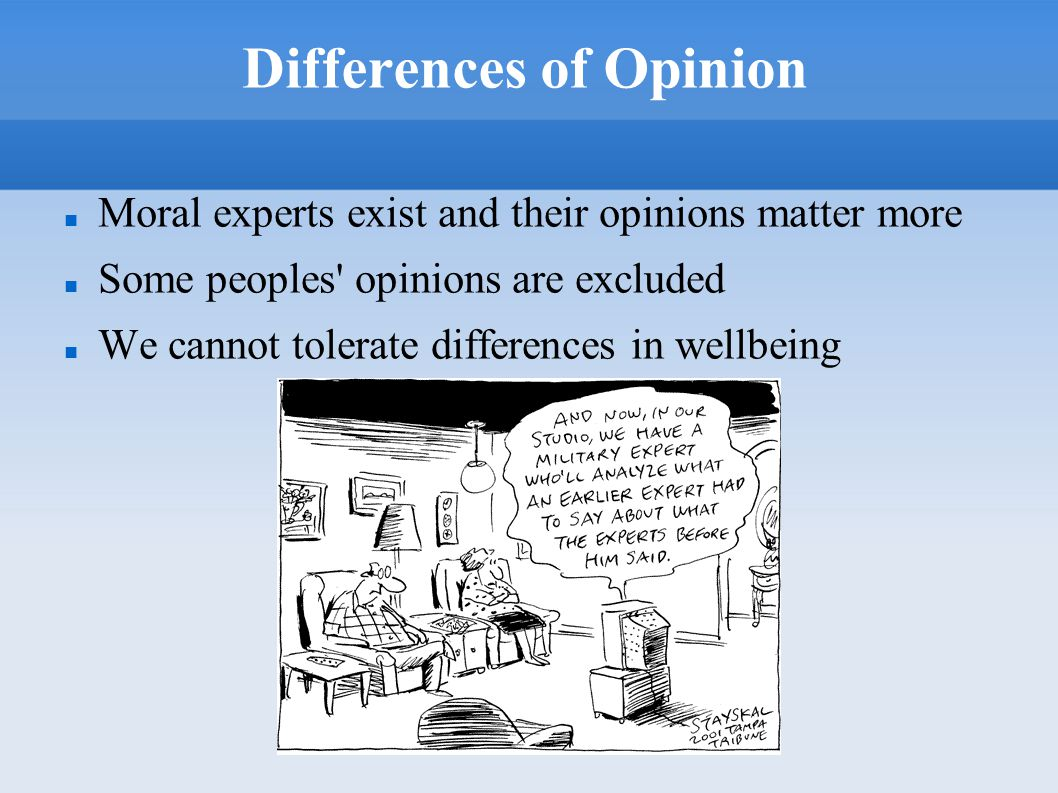 Differences of Opinion Moral experts exist and their opinions matter more Some peoples' opinions are excluded We cannot tolerate differences in wellbe