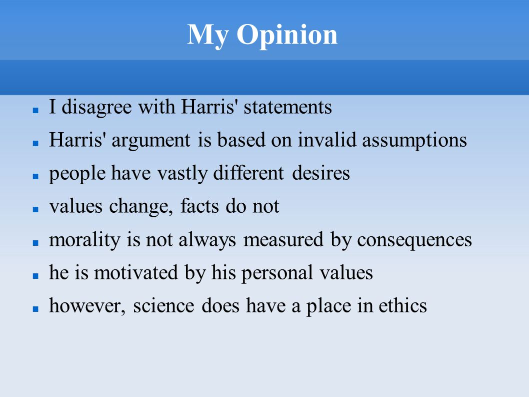 My Opinion I disagree with Harris' statements Harris' argument is based on invalid assumptions people have vastly different desires values change, fac