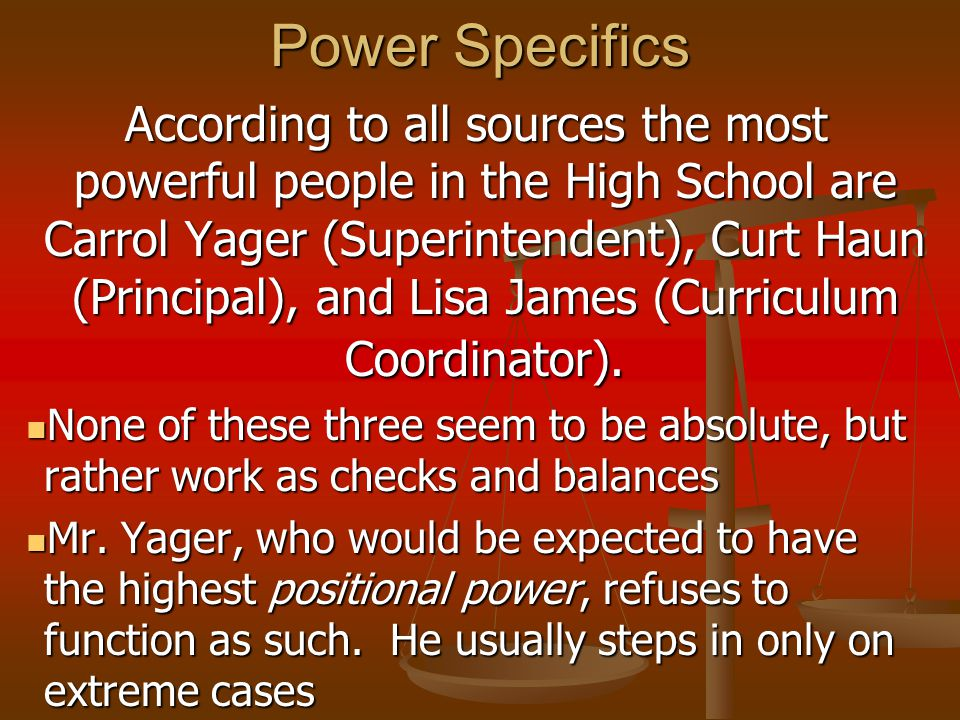 Power Specifics According to all sources the most powerful people in the High School are Carrol Yager (Superintendent), Curt Haun (Principal), and Lisa James (Curriculum Coordinator).