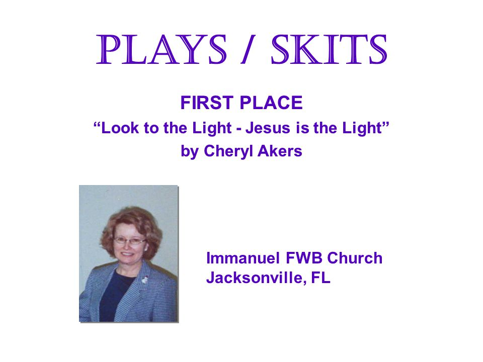 FIRST PLACE Look to the Light - Jesus is the Light by Cheryl Akers FIRST PLACE Look to the Light - Jesus is the Light by Cheryl Akers Plays / Skits Immanuel FWB Church Jacksonville, FL