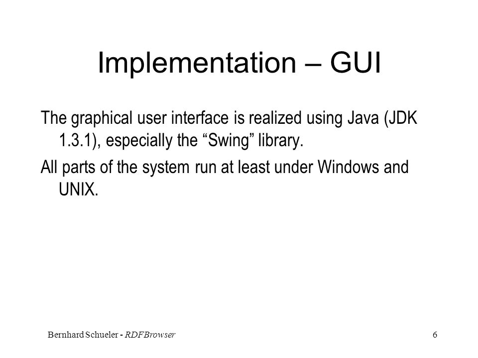 Bernhard Schueler - RDFBrowser 6 Implementation – GUI The graphical user interface is realized using Java (JDK 1.3.1), especially the Swing library.