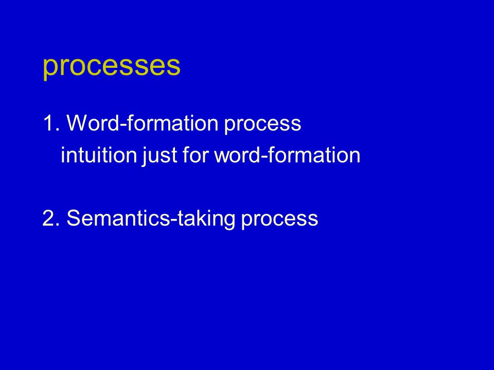 processes 1. Word-formation process intuition just for word-formation 2. Semantics-taking process