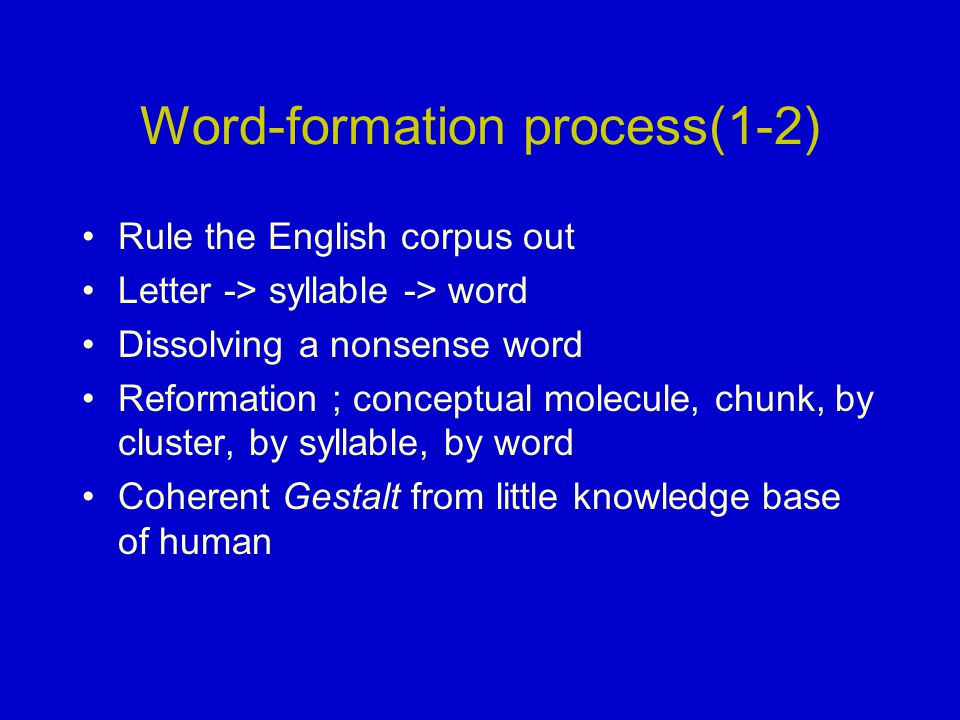 Word-formation process(1-2) Rule the English corpus out Letter -> syllable -> word Dissolving a nonsense word Reformation ; conceptual molecule, chunk, by cluster, by syllable, by word Coherent Gestalt from little knowledge base of human