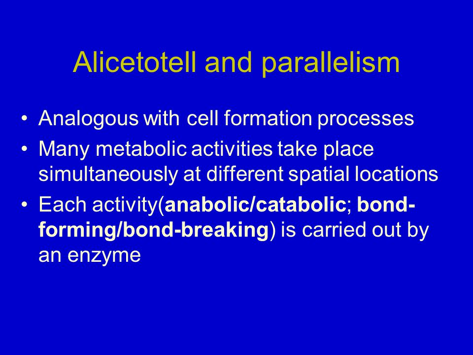 Alicetotell and parallelism Analogous with cell formation processes Many metabolic activities take place simultaneously at different spatial locations Each activity(anabolic/catabolic; bond- forming/bond-breaking) is carried out by an enzyme