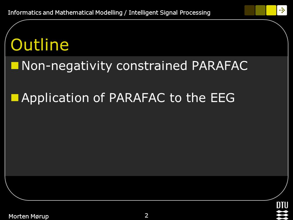 Informatics and Mathematical Modelling / Intelligent Signal Processing 2 Morten Mørup Outline Non-negativity constrained PARAFAC Application of PARAFA
