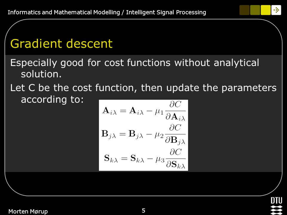 Informatics and Mathematical Modelling / Intelligent Signal Processing 5 Morten Mørup Gradient descent Especially good for cost functions without anal