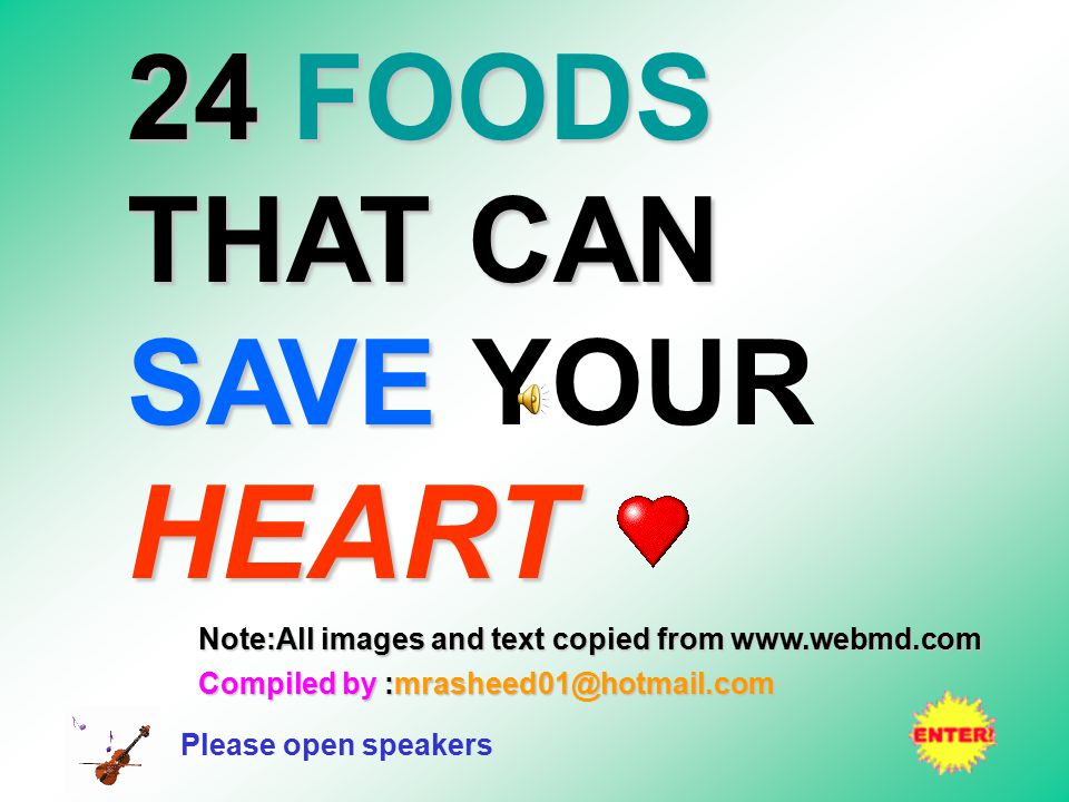24FOODS THAT CAN SAVE HEART 24 FOODS THAT CAN SAVE YOUR HEART Note:All images and text copied from www.webmd.com Compiled by :mrasheed01@hotmail.com Please open speakers