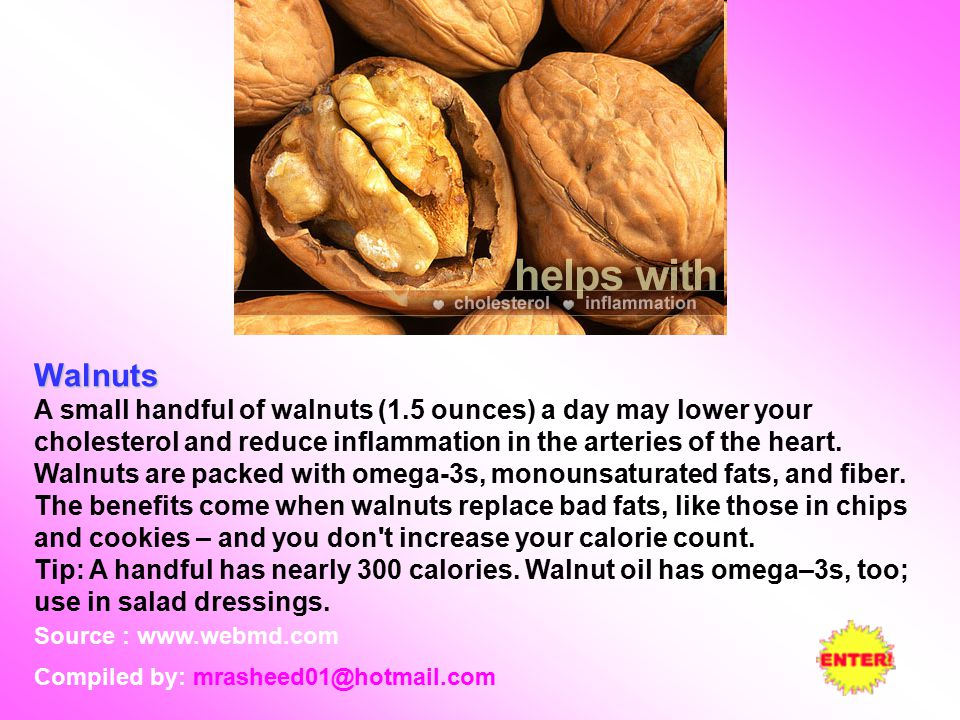 Walnuts A small handful of walnuts (1.5 ounces) a day may lower your cholesterol and reduce inflammation in the arteries of the heart.