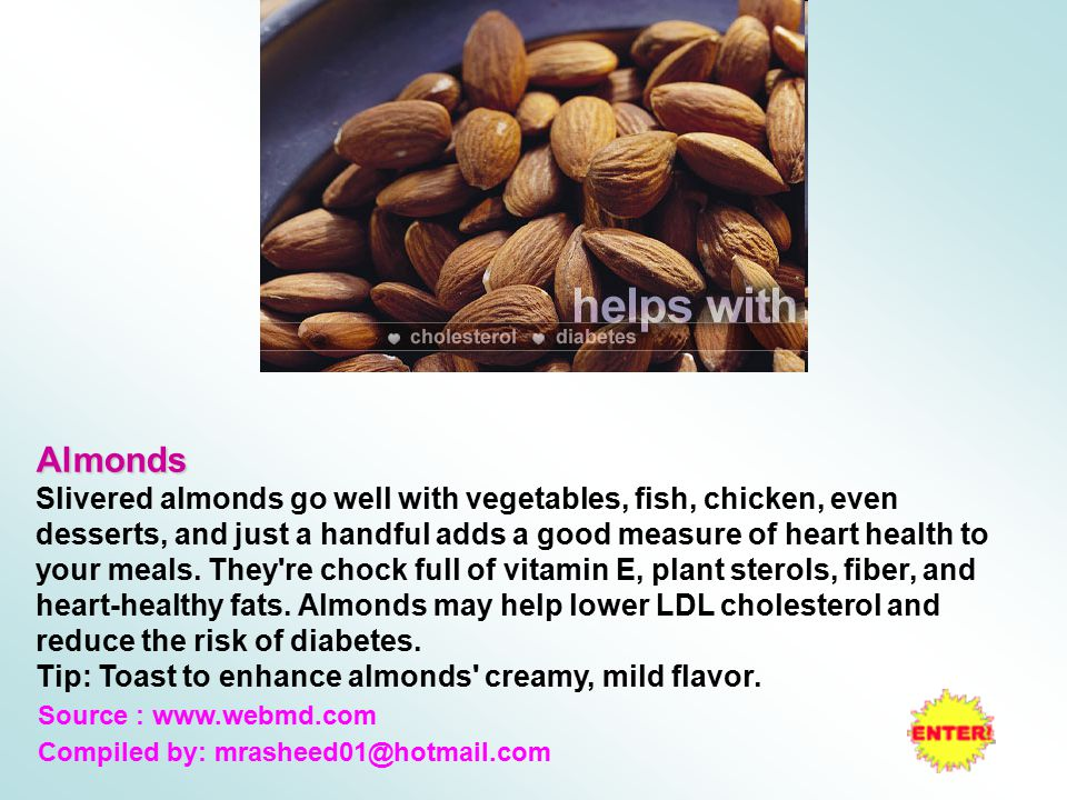 Almonds Slivered almonds go well with vegetables, fish, chicken, even desserts, and just a handful adds a good measure of heart health to your meals.