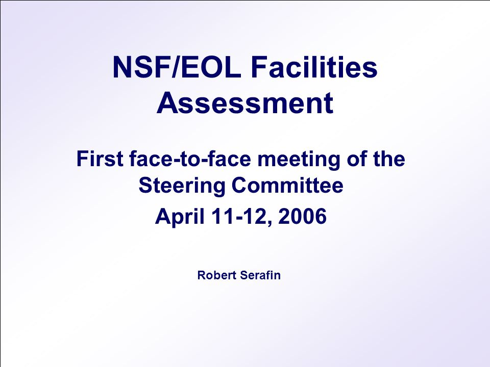 NSF/EOL Facilities Assessment First face-to-face meeting of the Steering Committee April 11-12, 2006 Robert Serafin