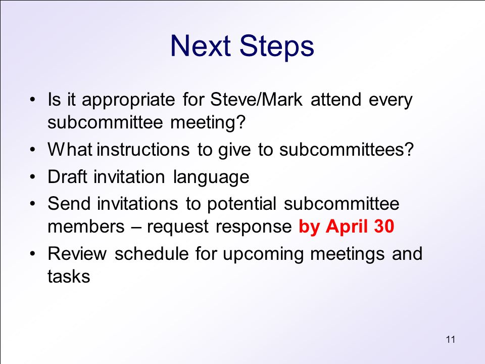 11 Next Steps Is it appropriate for Steve/Mark attend every subcommittee meeting? What instructions to give to subcommittees? Draft invitation languag