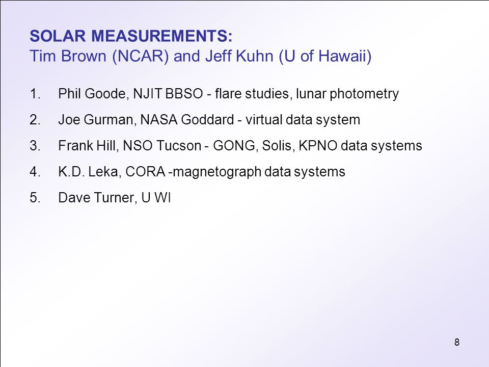 8 SOLAR MEASUREMENTS: Tim Brown (NCAR) and Jeff Kuhn (U of Hawaii) 1.Phil Goode, NJIT BBSO - flare studies, lunar photometry 2.Joe Gurman, NASA Goddard - virtual data system 3.Frank Hill, NSO Tucson - GONG, Solis, KPNO data systems 4.K.D.
