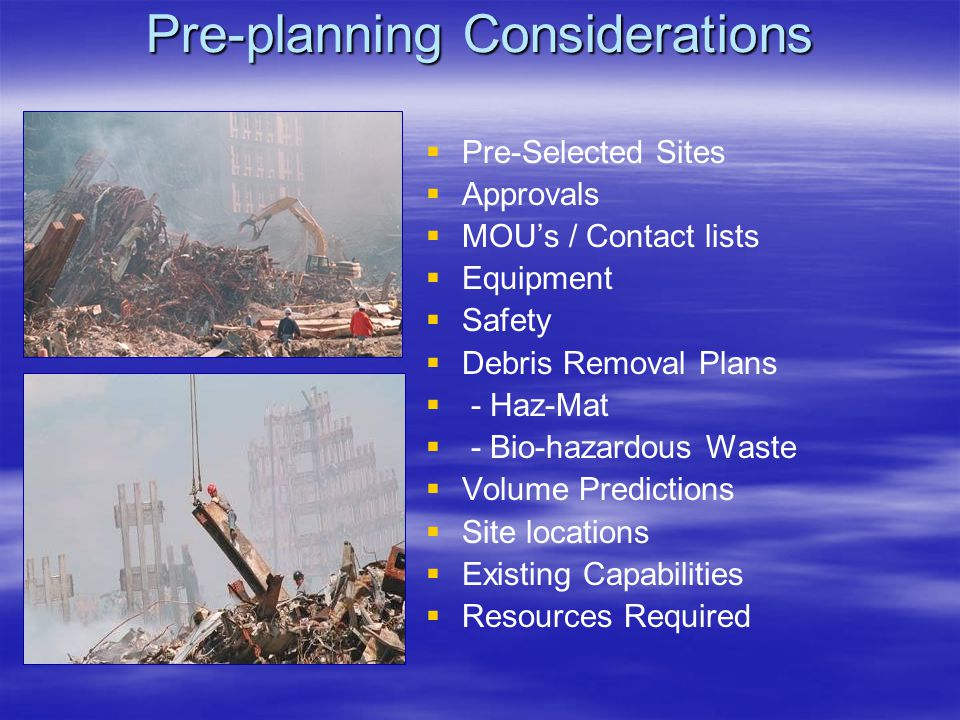 Pre-planning Considerations   Pre-Selected Sites   Approvals   MOU's / Contact lists   Equipment   Safety   Debris Removal Plans   - Haz-Mat   - Bio-hazardous Waste   Volume Predictions   Site locations   Existing Capabilities   Resources Required