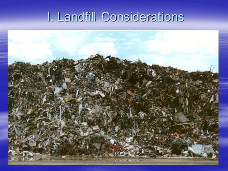 Landfill Considerations  Number of Solid Waste Land Fills in your jurisdiction  Capacity of landfills - Permitted Daily Tonnages  Average monthly peak tonnage / SLF  Total average monthly tonnages (all SLFs)  Remaining Capacity - (depending on disaster impact capacity possibly overwhelmed) capacity possibly overwhelmed)  Pre-plan alternative disposal sites and handling methods