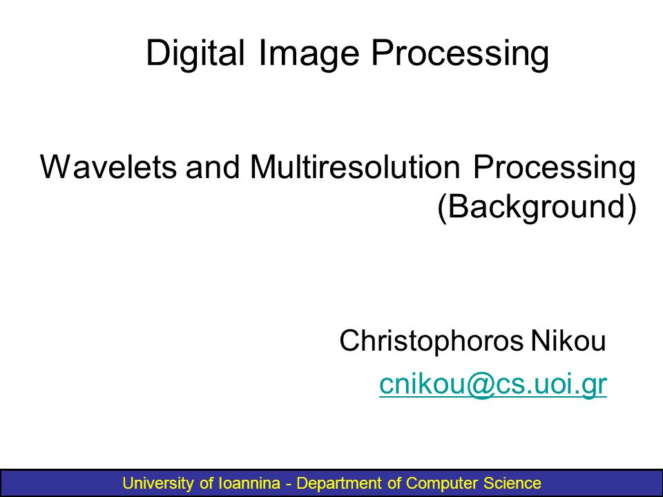 University of Ioannina - Department of Computer Science Wavelets and Multiresolution Processing (Background) Christophoros Nikou cnikou@cs.uoi.gr Digital Image Processing