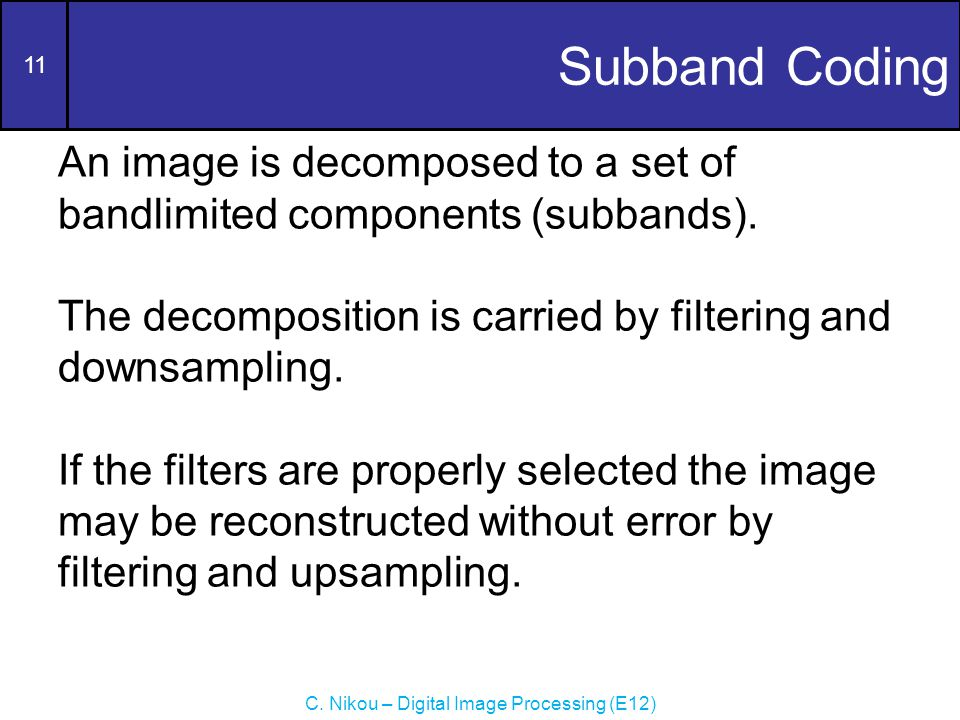 11 C. Nikou – Digital Image Processing (E12) Subband Coding An image is decomposed to a set of bandlimited components (subbands). The decomposition is