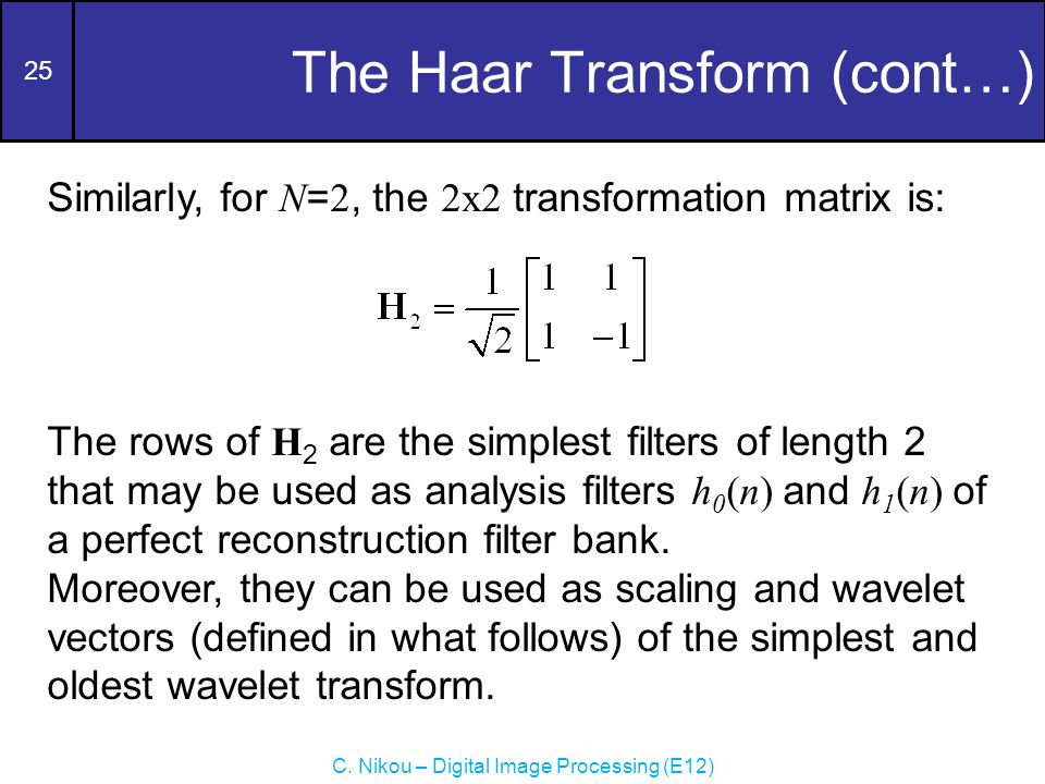 25 C. Nikou – Digital Image Processing (E12) The Haar Transform (cont…) Similarly, for N = 2, the 2x2 transformation matrix is: The rows of H 2 are th