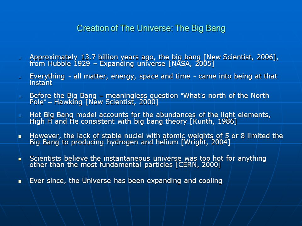 Creation of The Universe: The Big Bang Approximately 13.7 billion years ago, the big bang [New Scientist, 2006], from Hubble 1929 – Expanding universe [NASA, 2005] Approximately 13.7 billion years ago, the big bang [New Scientist, 2006], from Hubble 1929 – Expanding universe [NASA, 2005] Everything - all matter, energy, space and time - came into being at that instant Everything - all matter, energy, space and time - came into being at that instant Before the Big Bang – meaningless question What ' s north of the North Pole – Hawking [New Scientist, 2000] Before the Big Bang – meaningless question What ' s north of the North Pole – Hawking [New Scientist, 2000] Hot Big Bang model accounts for the abundances of the light elements, High H and He consistent with big bang theory [Kunth, 1986] Hot Big Bang model accounts for the abundances of the light elements, High H and He consistent with big bang theory [Kunth, 1986] However, the lack of stable nuclei with atomic weights of 5 or 8 limited the Big Bang to producing hydrogen and helium [Wright, 2004] However, the lack of stable nuclei with atomic weights of 5 or 8 limited the Big Bang to producing hydrogen and helium [Wright, 2004] Scientists believe the instantaneous universe was too hot for anything other than the most fundamental particles [CERN, 2000] Scientists believe the instantaneous universe was too hot for anything other than the most fundamental particles [CERN, 2000] Ever since, the Universe has been expanding and cooling Ever since, the Universe has been expanding and cooling