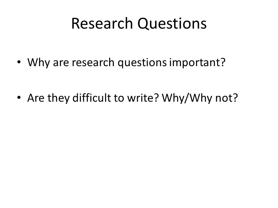 Research Questions Why are research questions important? Are they difficult to write? Why/Why not?