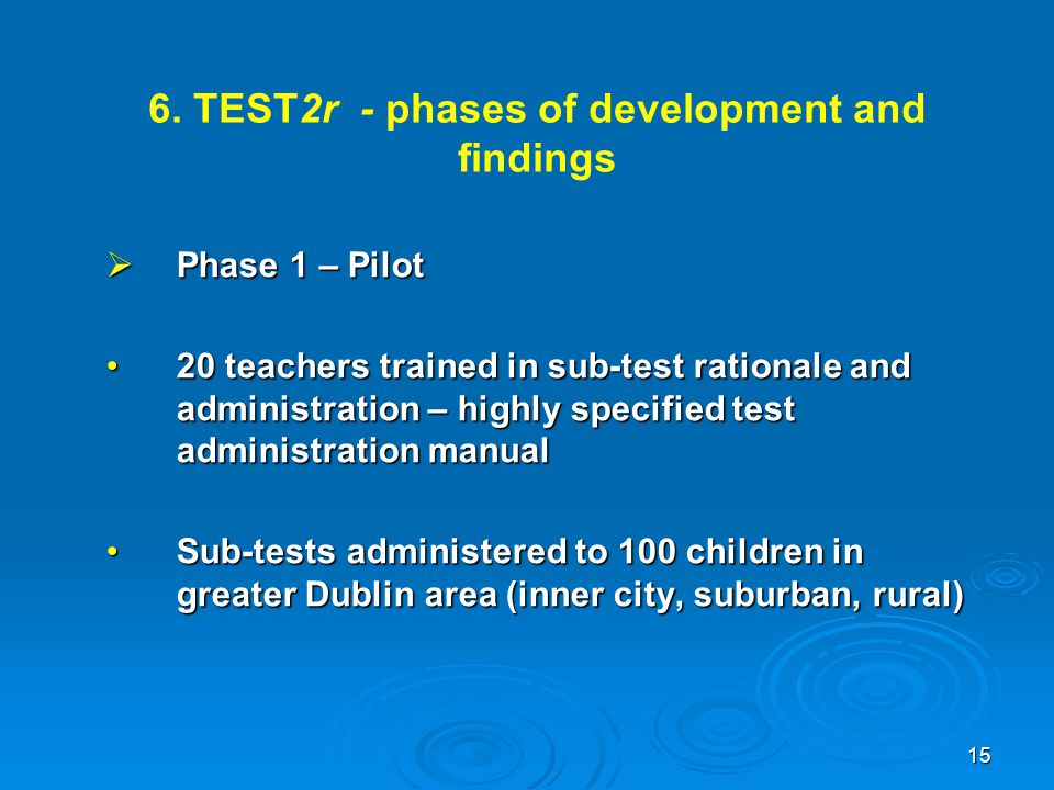 6. TEST2r - phases of development and findings  Phase 1 – Pilot 20 teachers trained in sub-test rationale and administration – highly specified test