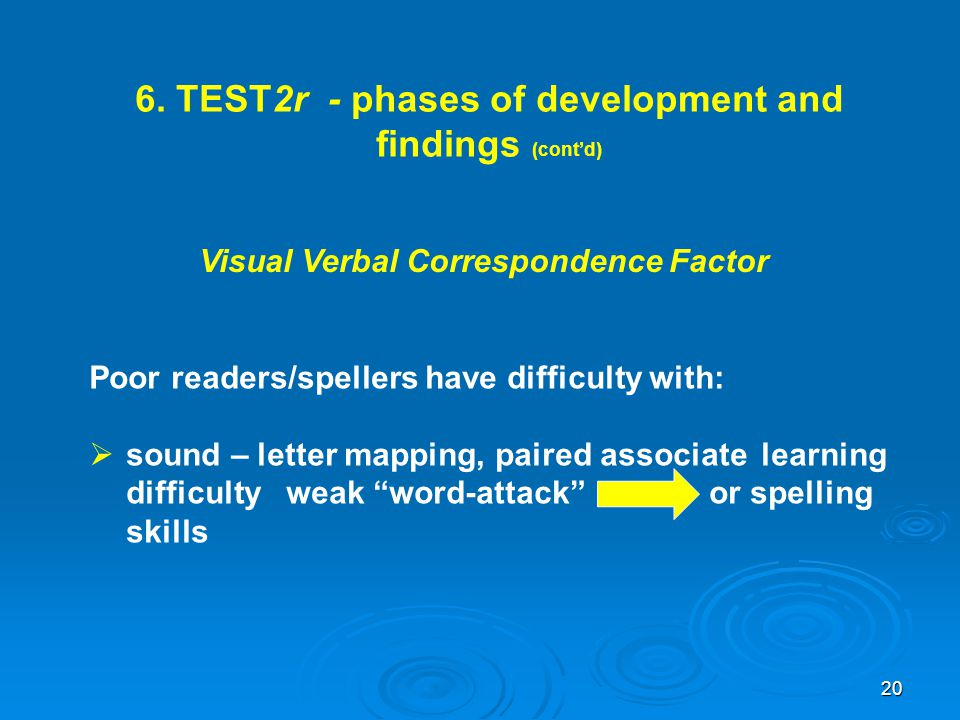 6. TEST2r - phases of development and findings (cont'd) Visual Verbal Correspondence Factor Poor readers/spellers have difficulty with:  sound – lett